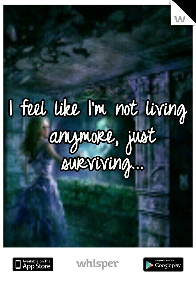 I feel like I'm not living anymore, just surviving...