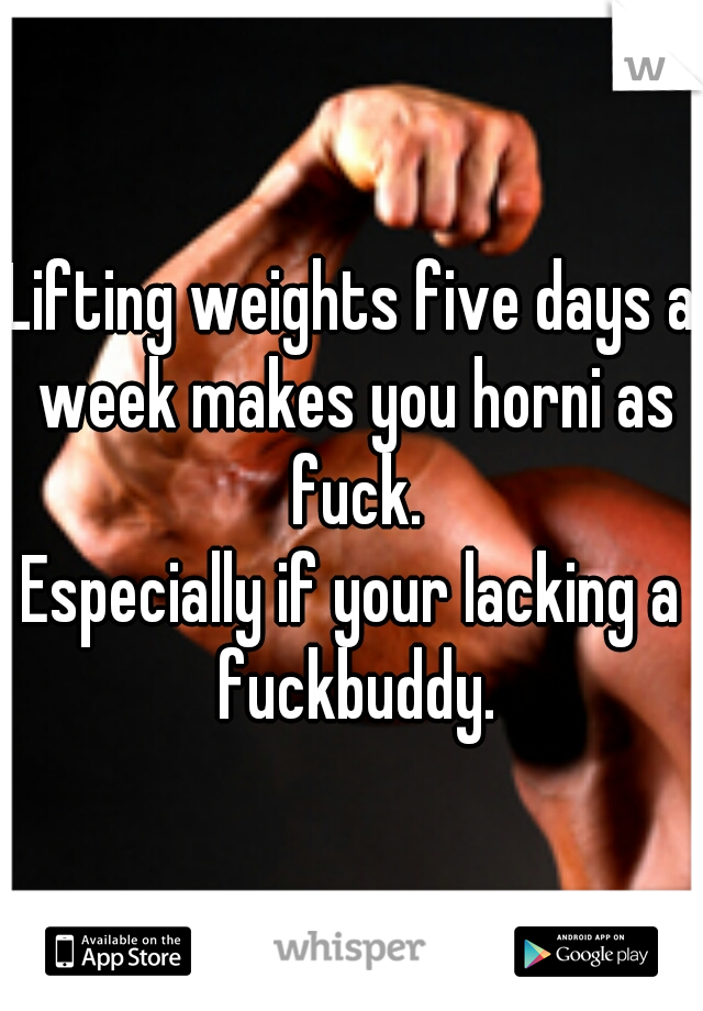 Lifting weights five days a week makes you horni as fuck.  Especially if your lacking a fuckbuddy.