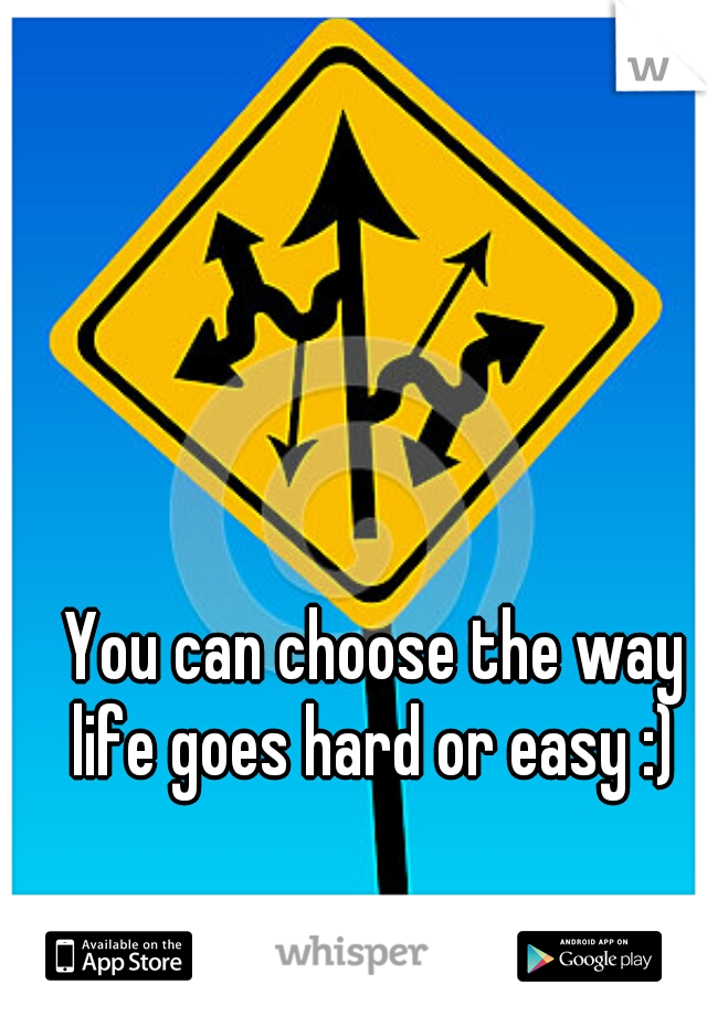 You can choose the way life goes hard or easy :)