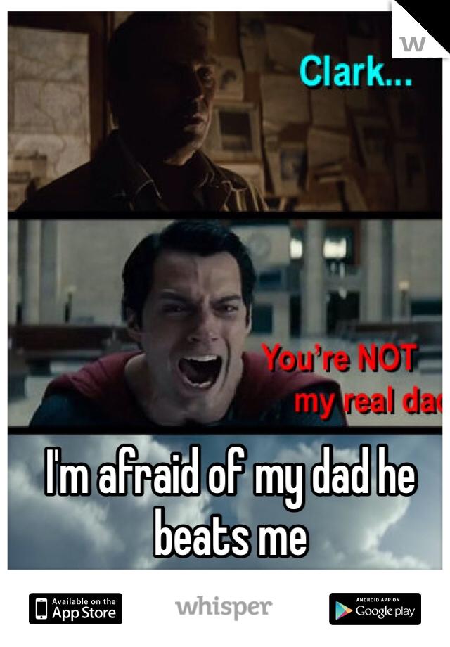 I'm afraid of my dad he beats me
