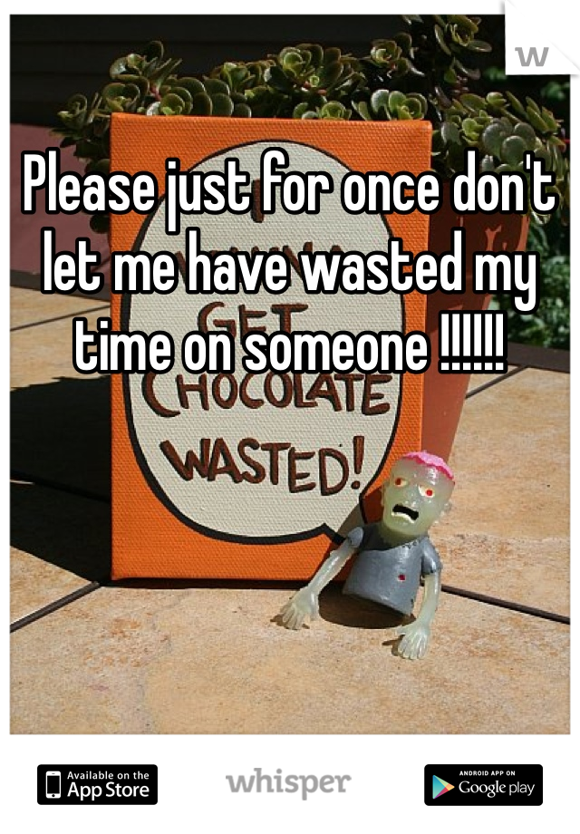 Please just for once don't let me have wasted my time on someone !!!!!!