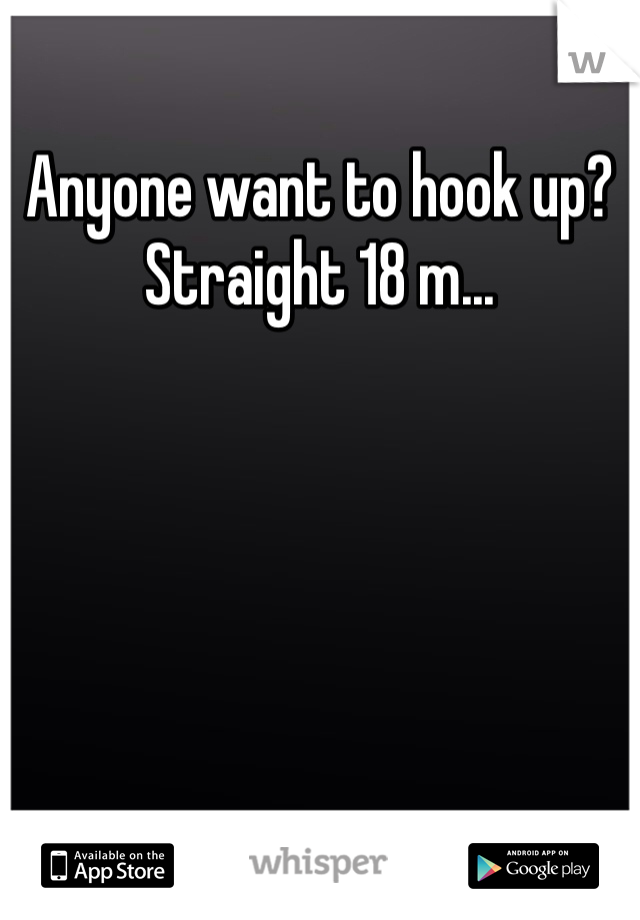 Anyone want to hook up? Straight 18 m...