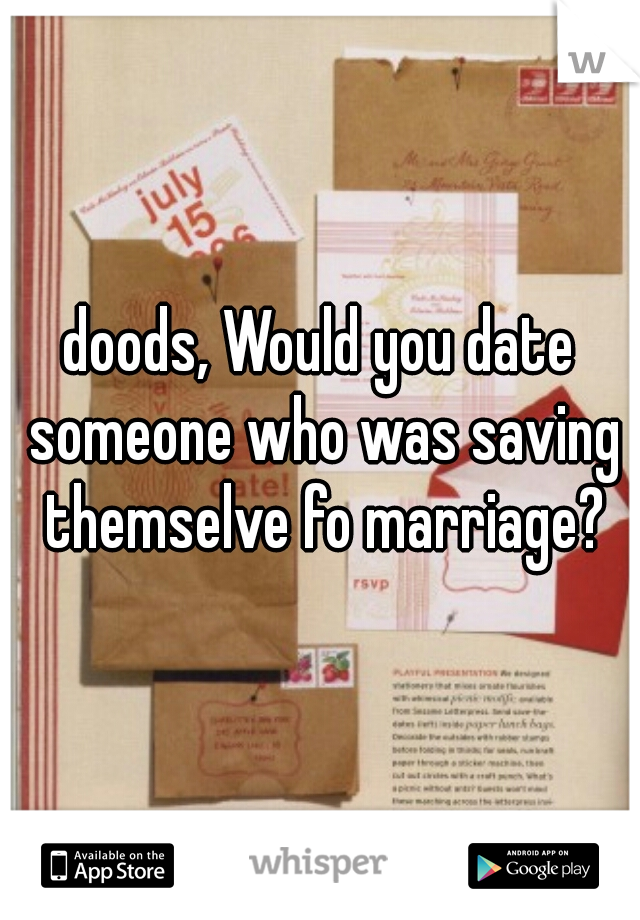 doods, Would you date someone who was saving themselve fo marriage?