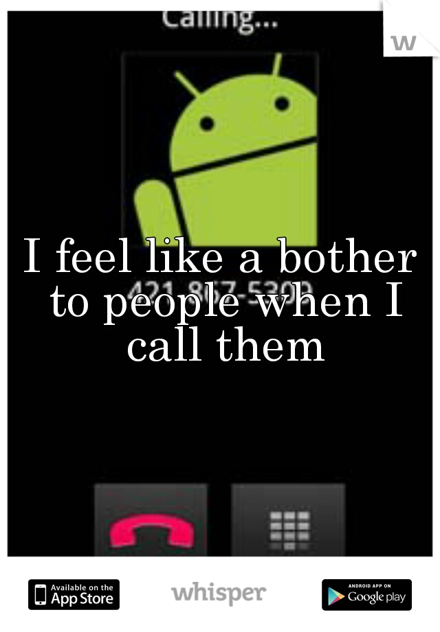 I feel like a bother to people when I call them