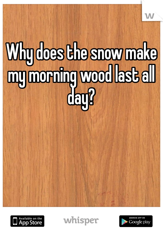 Why does the snow make my morning wood last all day?