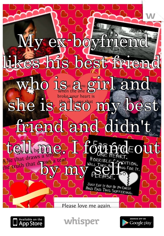 My ex-boyfriend likes his best friend who is a girl and she is also my best friend and didn't tell me. I found out by my self.