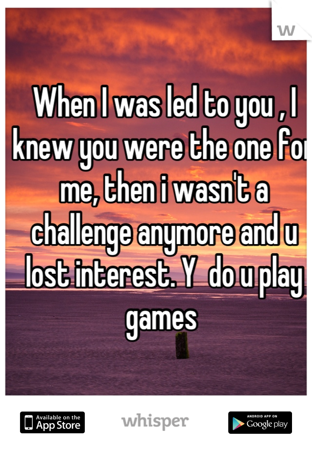 When I was led to you , I knew you were the one for me, then i wasn't a challenge anymore and u lost interest. Y  do u play games