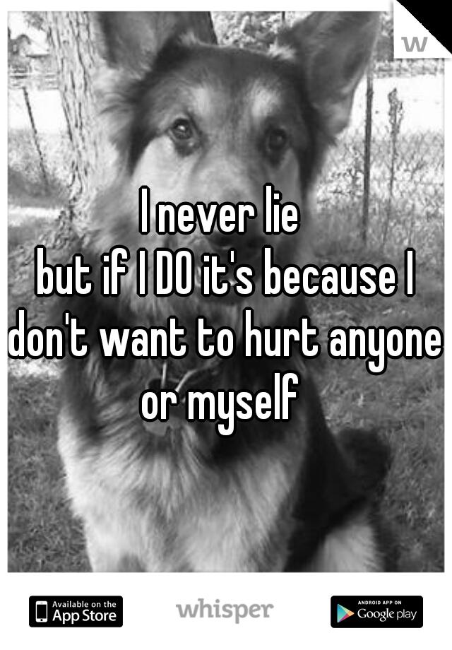 I never lie  but if I DO it's because I don't want to hurt anyone  or myself
