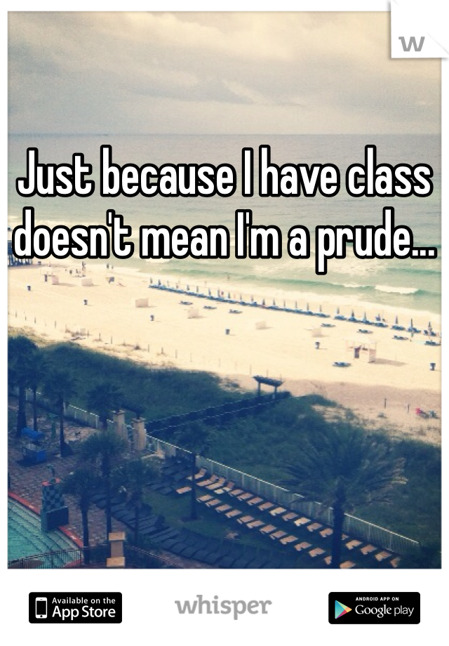 Just because I have class doesn't mean I'm a prude...