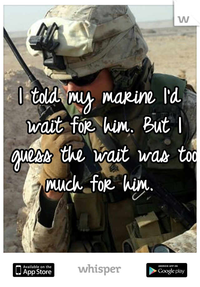 I told my marine I'd wait for him. But I guess the wait was too much for him.
