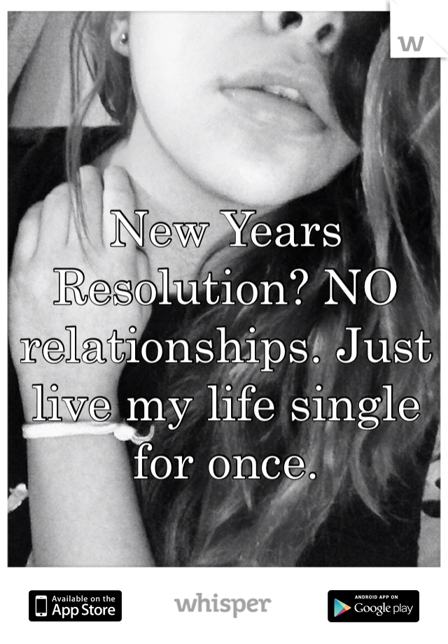 New Years Resolution? NO relationships. Just live my life single for once.