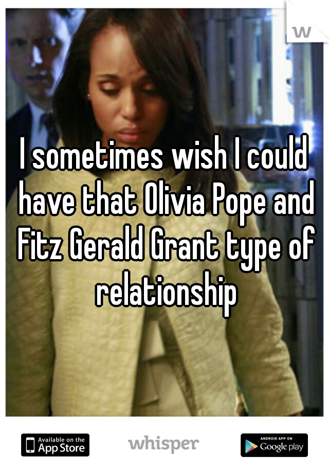 I sometimes wish I could have that Olivia Pope and Fitz Gerald Grant type of relationship