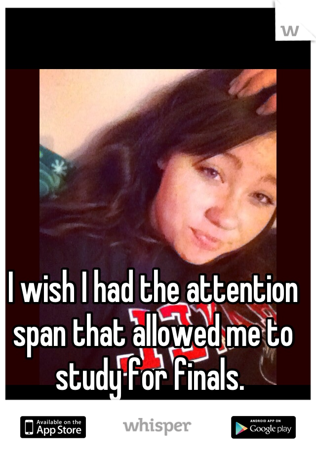 I wish I had the attention span that allowed me to study for finals.
