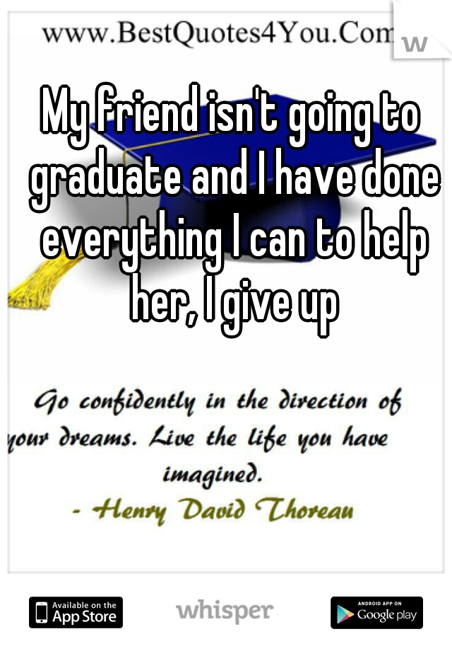 My friend isn't going to graduate and I have done everything I can to help her, I give up