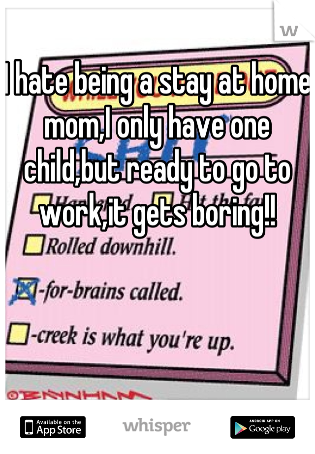 I hate being a stay at home mom,I only have one child,but ready to go to work,it gets boring!!
