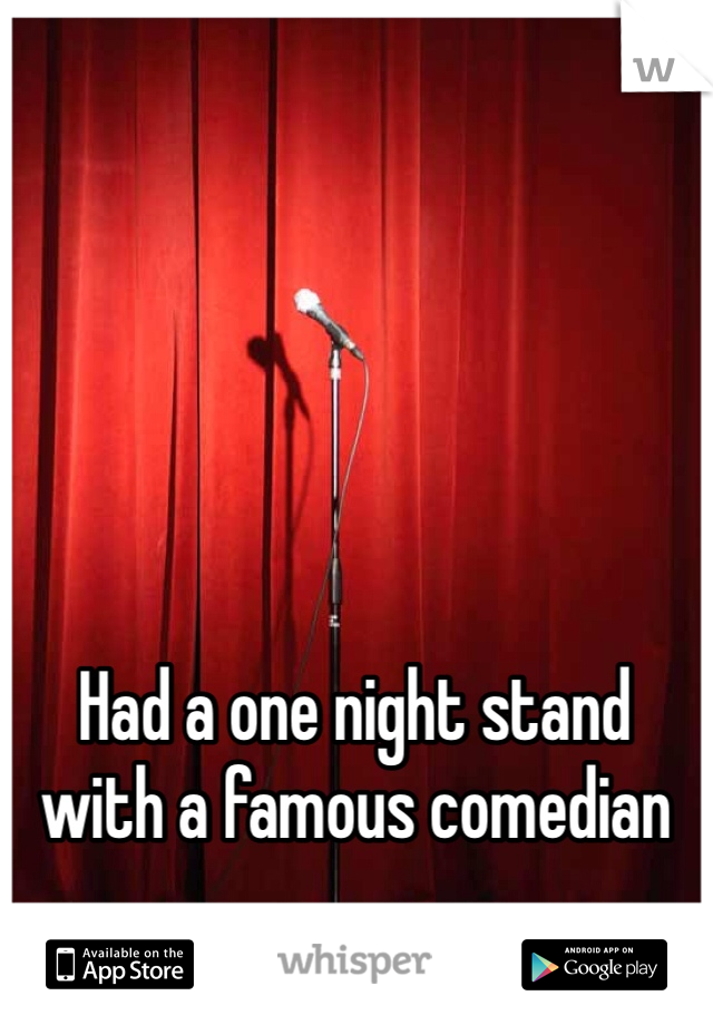 Had a one night stand with a famous comedian