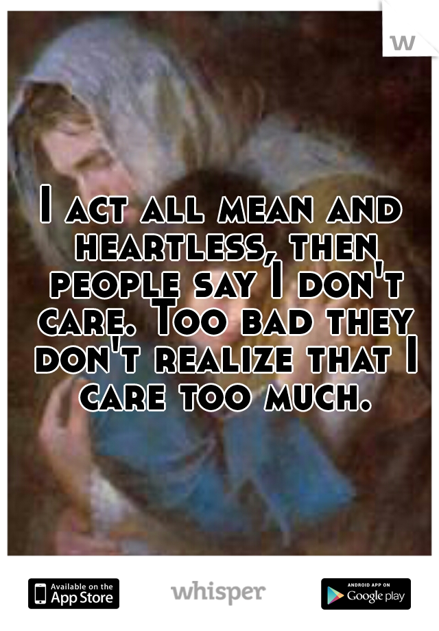 I act all mean and heartless, then people say I don't care. Too bad they don't realize that I care too much.