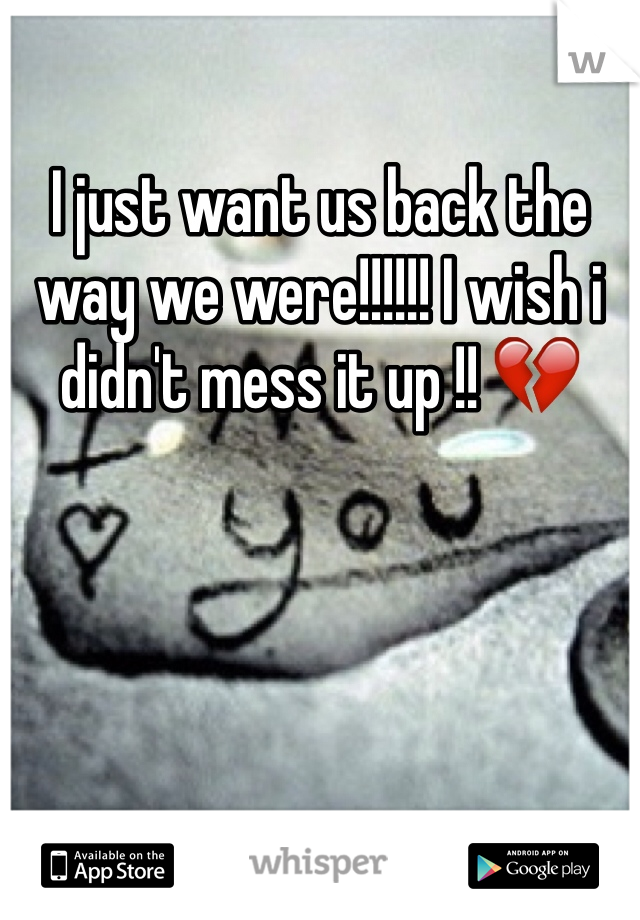 I just want us back the way we were!!!!!! I wish i didn't mess it up !! 💔