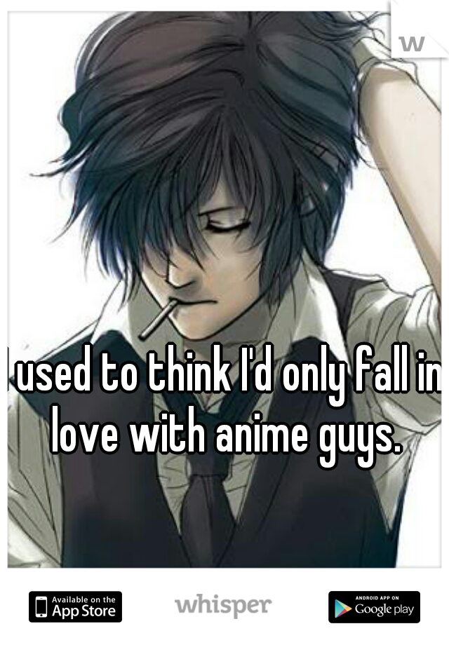 I used to think I'd only fall in love with anime guys.