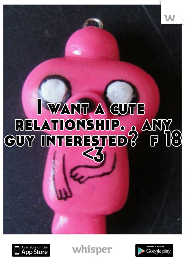 I want a cute relationship. . any guy interested?  f 18 <3
