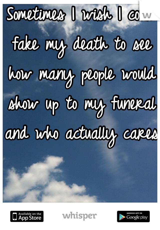Sometimes I wish I could fake my death to see how many people would show up to my funeral and who actually cares