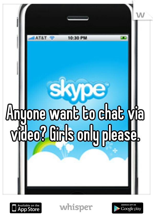 Anyone want to chat via video? Girls only please.