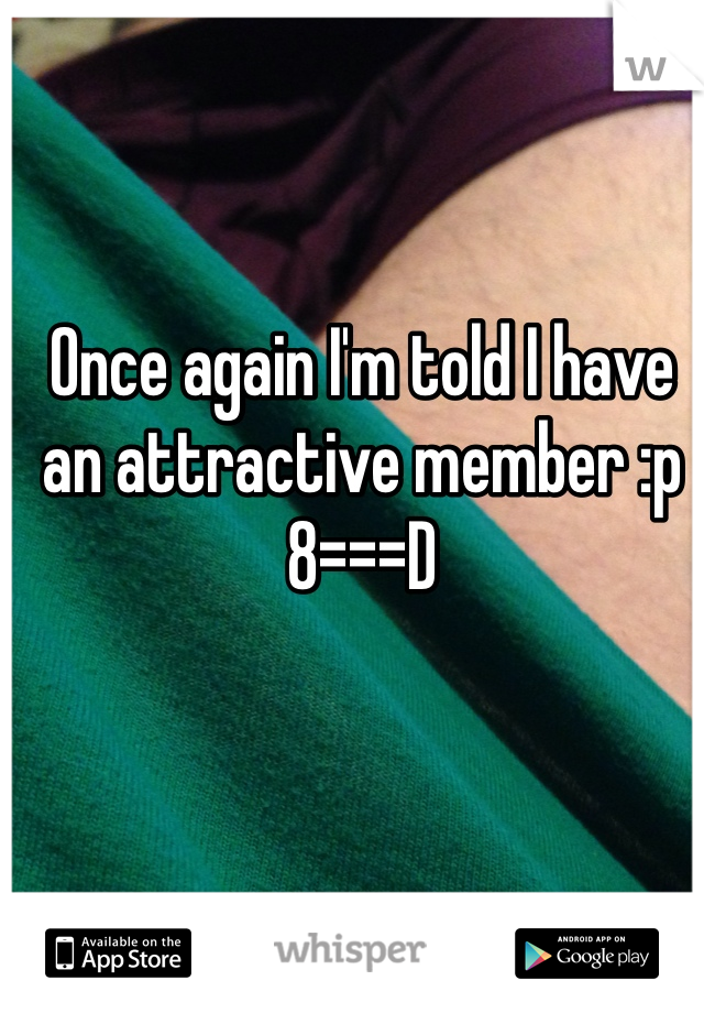 Once again I'm told I have an attractive member :p  8===D