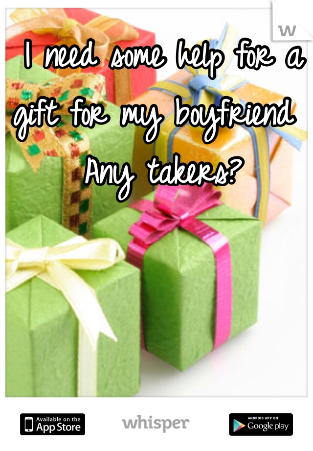 I need some help for a gift for my boyfriend . Any takers?