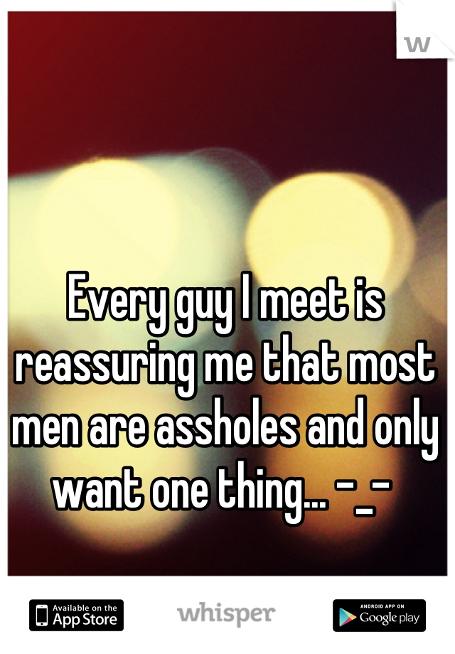 Every guy I meet is reassuring me that most men are assholes and only want one thing... -_-
