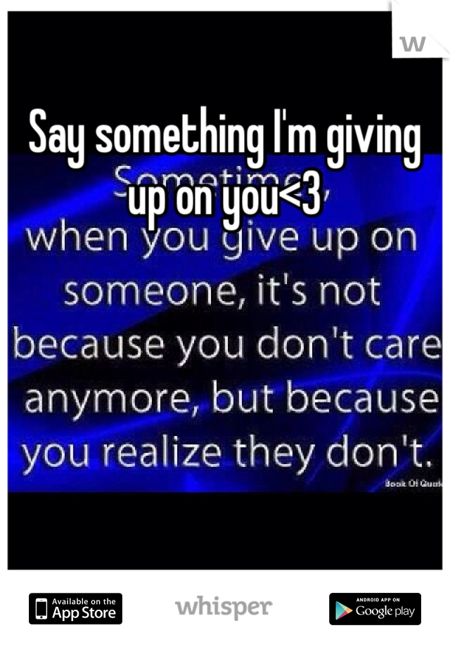 Say something I'm giving up on you<3