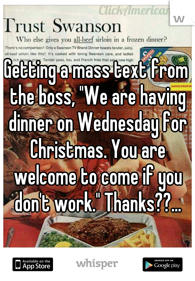 "Getting a mass text from the boss, ""We are having dinner on Wednesday for Christmas. You are welcome to come if you don't work."" Thanks??..."