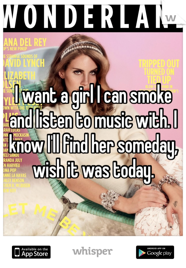 I want a girl I can smoke and listen to music with. I know I'll find her someday, wish it was today.