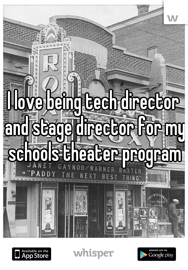 I love being tech director and stage director for my schools theater program