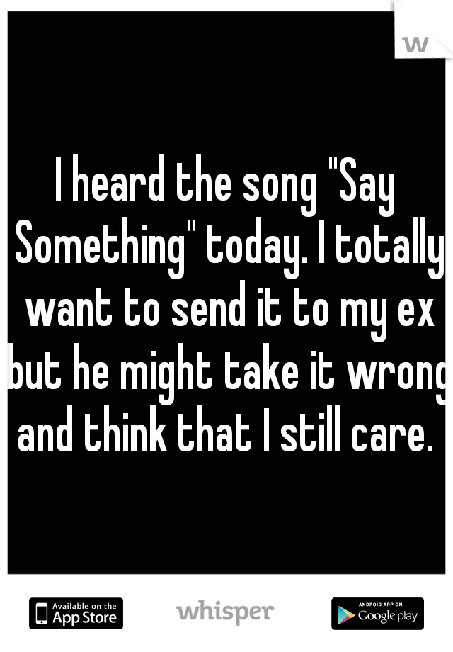 """I heard the song """"Say Something"""" today. I totally want to send it to my ex but he might take it wrong and think that I still care."""