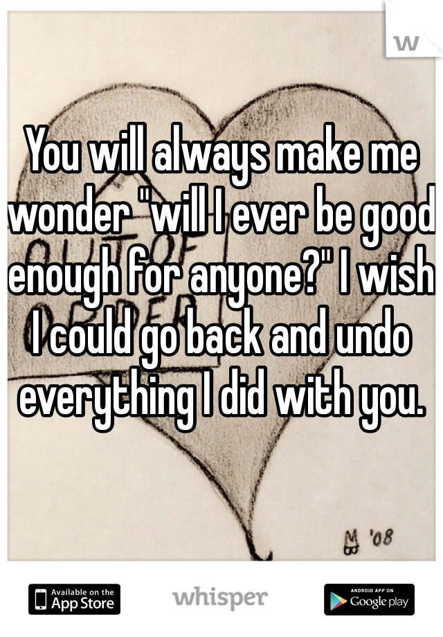 "You will always make me wonder ""will I ever be good enough for anyone?"" I wish I could go back and undo everything I did with you."