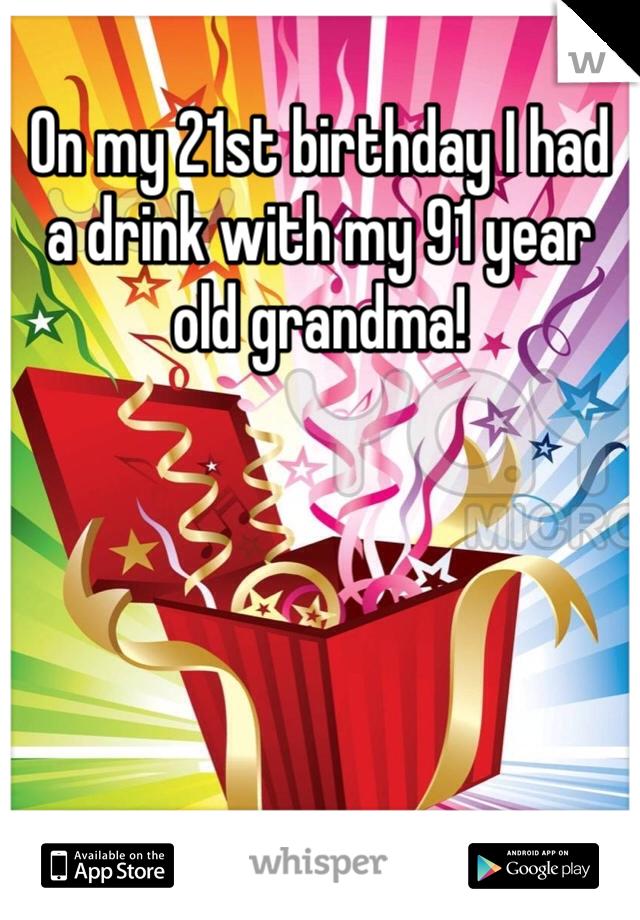 On my 21st birthday I had a drink with my 91 year old grandma!