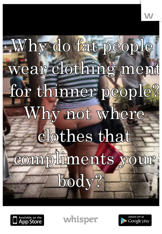 Why do fat people wear clothing ment for thinner people? Why not where clothes that compliments your body?