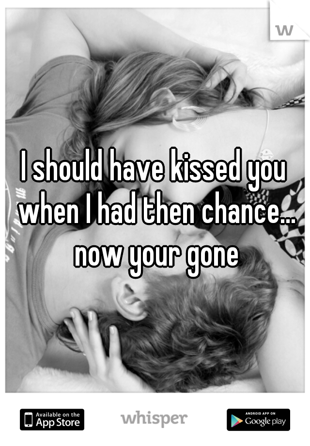 I should have kissed you when I had then chance... now your gone