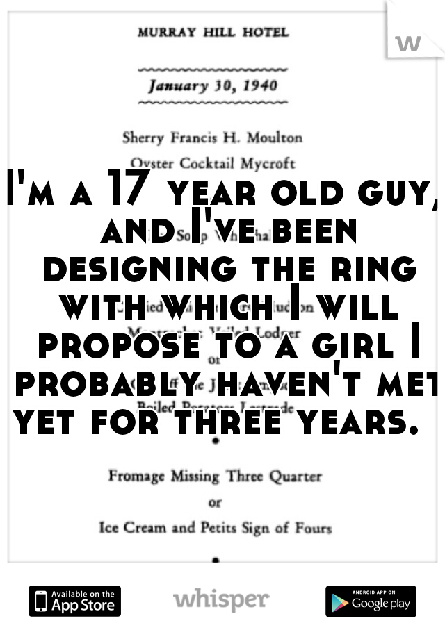 I'm a 17 year old guy, and I've been designing the ring with which I will propose to a girl I probably haven't met yet for three years.