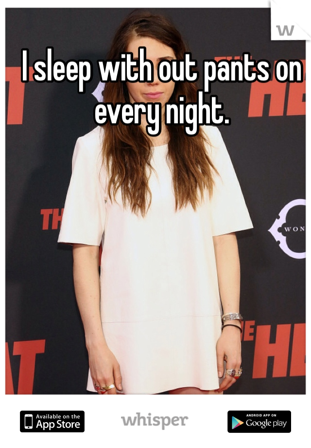 I sleep with out pants on every night.