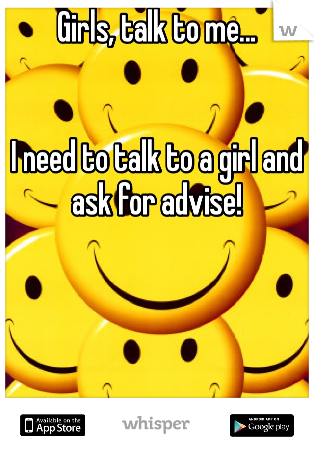 Girls, talk to me...    I need to talk to a girl and ask for advise!