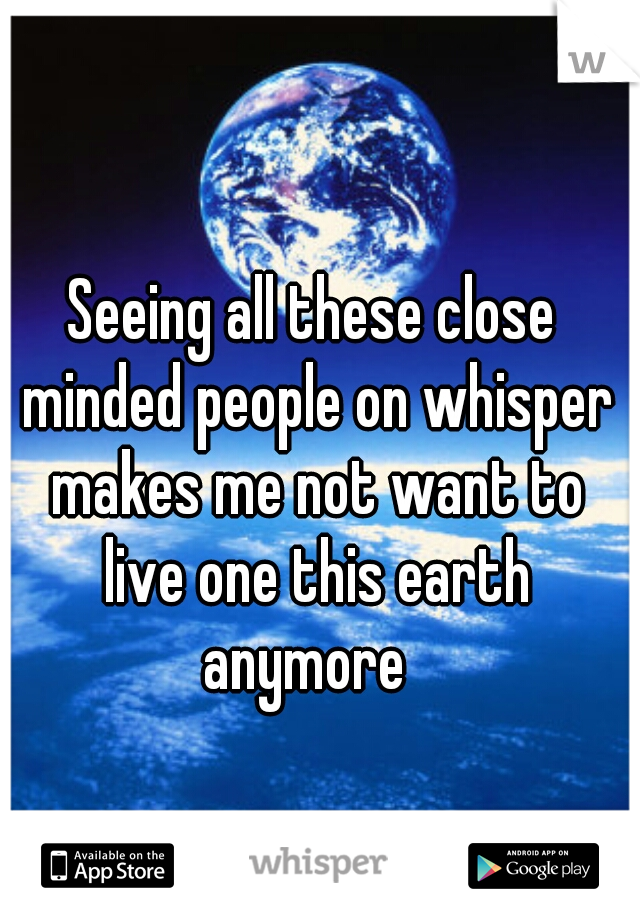 Seeing all these close minded people on whisper makes me not want to live one this earth anymore