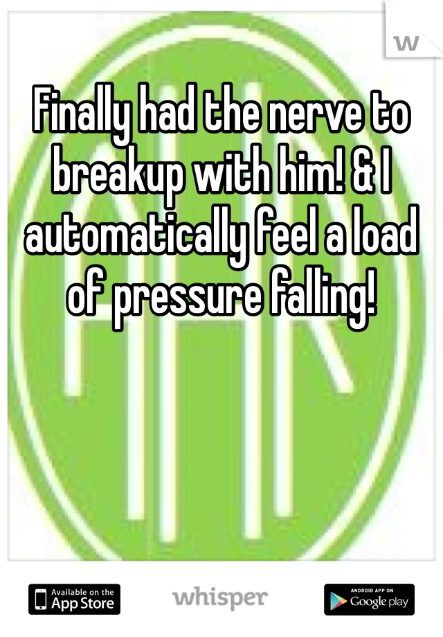 Finally had the nerve to breakup with him! & I automatically feel a load of pressure falling!
