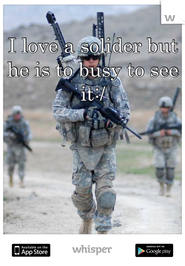 I love a solider but he is to busy to see it:/