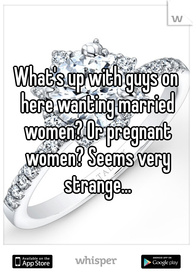 What's up with guys on here wanting married women? Or pregnant women? Seems very strange...