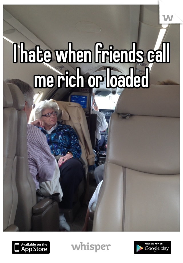 I hate when friends call me rich or loaded