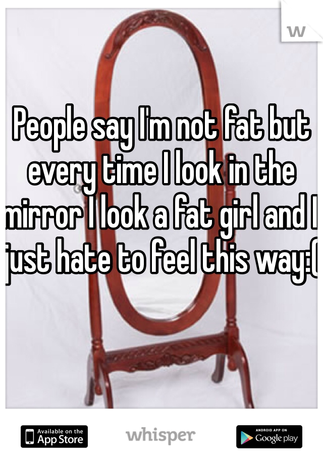 People say I'm not fat but every time I look in the mirror I look a fat girl and I just hate to feel this way:(