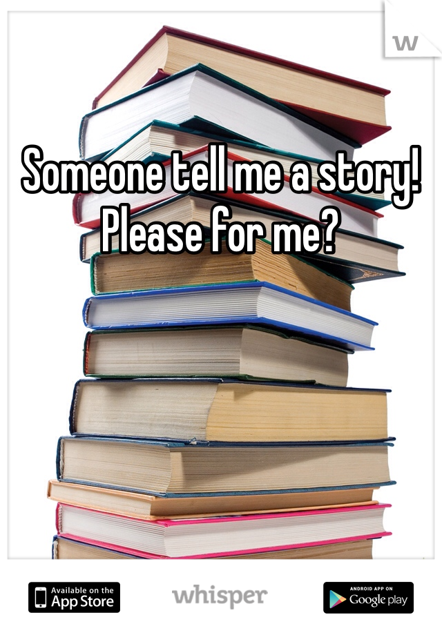 Someone tell me a story! Please for me?