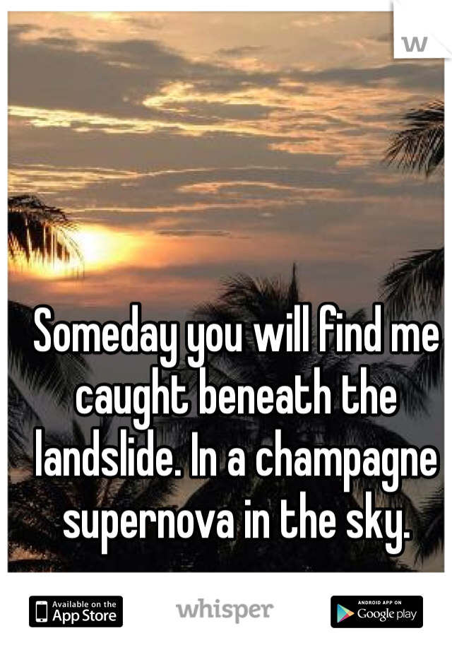 Someday you will find me caught beneath the landslide. In a champagne supernova in the sky.