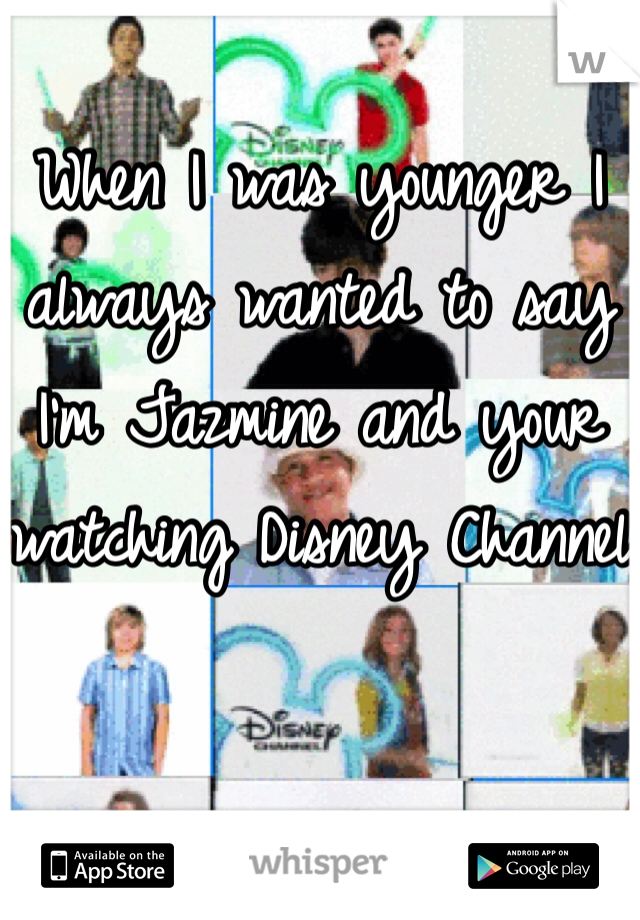 When I was younger I always wanted to say I'm Jazmine and your watching Disney Channel